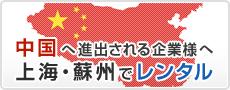 中国へ進出される企業様へ 上海・蘇州でレンタル