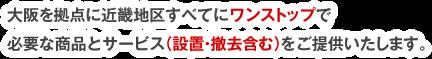 大阪を拠点に近畿地区すべてにワンストップで必要な商品とサービス(設置・撤去含む)をご提供いたします。