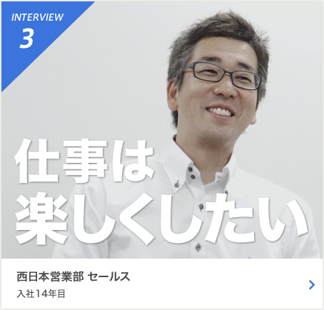 INTERVIEW3 次は僕らの世代が中心に 東日本営業部  セールス 入社5年目